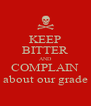 KEEP BITTER AND COMPLAIN about our grade - Personalised Poster A4 size