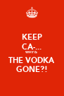 KEEP CA-... WHY IS THE VODKA GONE?! - Personalised Poster A4 size