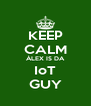 KEEP CALM ÀLEX IS DA IoT GUY - Personalised Poster A4 size