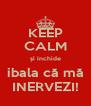 KEEP CALM și inchide  ibala că mă  INERVEZI! - Personalised Poster A4 size