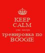 KEEP CALM  уже завтра тренировка по BOOGIE - Personalised Poster A4 size