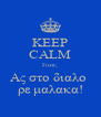 KEEP CALM Γιατι; Ας στο διαλο  ρε μαλακα! - Personalised Poster A4 size