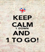 KEEP CALM 1 DOWN  AND  1 TO GO! - Personalised Poster A4 size