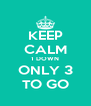KEEP CALM 1 DOWN ONLY 3 TO GO - Personalised Poster A4 size