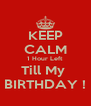 KEEP CALM 1 Hour Left  Till My  BIRTHDAY ! - Personalised Poster A4 size