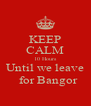 KEEP CALM 10 Hours Until we leave   for Bangor - Personalised Poster A4 size