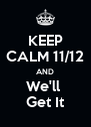 KEEP CALM 11/12 AND We'll  Get It - Personalised Poster A4 size