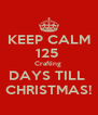KEEP CALM 125  Crafting  DAYS TILL  CHRISTMAS! - Personalised Poster A4 size