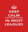 KEEP CALM 12th PLACE IS FINE IN MOST LEAGUES - Personalised Poster A4 size