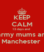 KEEP CALM 13 days and  The army mums are in   Manchester  - Personalised Poster A4 size