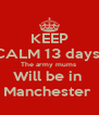 KEEP CALM 13 days  The army mums  Will be in  Manchester  - Personalised Poster A4 size