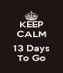 KEEP CALM  13 Days To Go - Personalised Poster A4 size