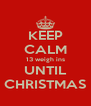 KEEP CALM 13 weigh ins UNTIL CHRISTMAS - Personalised Poster A4 size