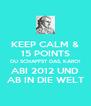 KEEP CALM & 15 POINTS DU SCHAFFST DAS, KARO! ABI 2012 UND AB IN DIE WELT - Personalised Poster A4 size