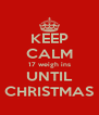 KEEP CALM 17 weigh ins UNTIL CHRISTMAS - Personalised Poster A4 size