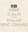 KEEP CALM 19 Days STAAF EPIC CRUISE - Personalised Poster A4 size