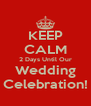 KEEP CALM 2 Days Until Our Wedding Celebration! - Personalised Poster A4 size