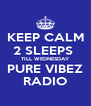 KEEP CALM 2 SLEEPS  TILL WEDNESDAY PURE VIBEZ RADIO - Personalised Poster A4 size