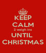 KEEP CALM 2 weigh ins UNTIL  CHRISTMAS - Personalised Poster A4 size