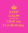 KEEP CALM 20 days left Until my 21st Birthday  - Personalised Poster A4 size