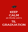 KEEP CALM 20 MORE DAYS TIL GRADUATION - Personalised Poster A4 size