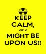 KEEP CALM, 2012 MIGHT BE UPON US!! - Personalised Poster A4 size