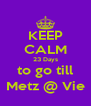 KEEP CALM 23 Days to go till Metz @ Vie - Personalised Poster A4 size