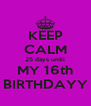 KEEP CALM 25 days until MY 16th BIRTHDAYY - Personalised Poster A4 size