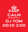 KEEP CALM 26 AGOSTO DJ TOM 00:10 2:00 - Personalised Poster A4 size