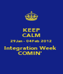 KEEP CALM 29Jan - 04Feb 2012 Integration Week  COMIN'  - Personalised Poster A4 size
