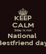 KEEP CALM 2day is not National  Bestfriend day - Personalised Poster A4 size
