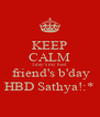 KEEP CALM 2day's my best  friend's b'day HBD Sathya!:* - Personalised Poster A4 size