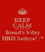 KEEP CALM 2day's my best  friend's b'day  HBD Sathya! :* - Personalised Poster A4 size