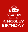 KEEP CALM 2more is  KINGSLEY  BIRTHDAY  - Personalised Poster A4 size