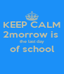 KEEP CALM 2morrow is  the last day of school  - Personalised Poster A4 size