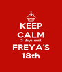 KEEP CALM 3 days until FREYA'S 18th - Personalised Poster A4 size