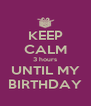 KEEP CALM 3 hours UNTIL MY BIRTHDAY - Personalised Poster A4 size