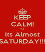 KEEP CALM! <3 Its Almost SATURDAY!!! - Personalised Poster A4 size