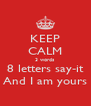 KEEP CALM 3 words 8 letters say-it And I am yours - Personalised Poster A4 size