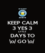 KEEP CALM 3 YES 3 LITTLE DAYS TO \o/ GO \o/ - Personalised Poster A4 size