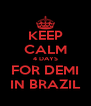 KEEP CALM 4 DAYS FOR DEMI IN BRAZIL - Personalised Poster A4 size