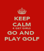 KEEP CALM 4 GET GIRLS GO AND  PLAY GOLF - Personalised Poster A4 size
