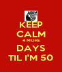 KEEP CALM  4 MORE DAYS TIL I'M 50 - Personalised Poster A4 size