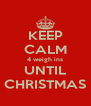 KEEP CALM 4 weigh ins UNTIL CHRISTMAS - Personalised Poster A4 size