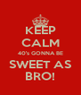 KEEP CALM 40's GONNA BE SWEET AS BRO! - Personalised Poster A4 size