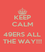 KEEP CALM  49ERS ALL THE WAY!!! - Personalised Poster A4 size
