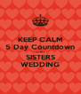 KEEP CALM 5 Day Countdown TO MY   SISTERS WEDDING - Personalised Poster A4 size