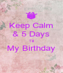 Keep Calm & 5 Days Till My Birthday  - Personalised Poster A4 size