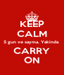 KEEP CALM 5 gun ve sayma, Yakinda  CARRY ON - Personalised Poster A4 size