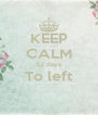 KEEP CALM 52 days To left  - Personalised Poster A4 size